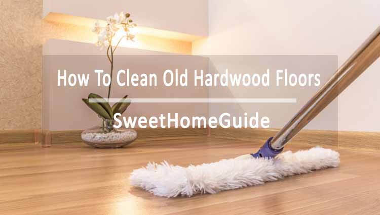 How To Clean Old Hardwood Floors Step To Step Guide